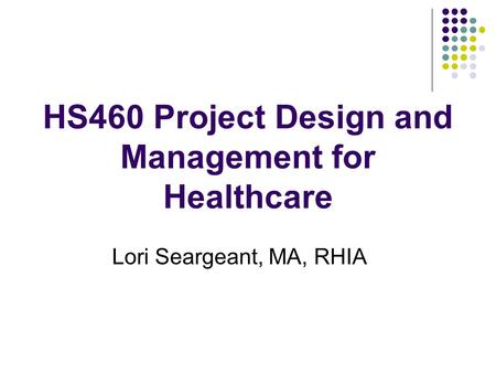 HS460 Project Design and Management for Healthcare Lori Seargeant, MA, RHIA.