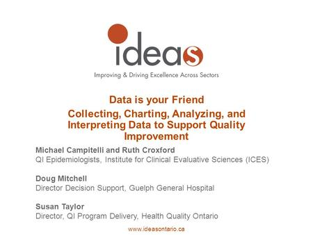Www.ideasontario.ca Data is your Friend Collecting, Charting, Analyzing, and Interpreting Data to Support Quality Improvement Michael Campitelli and Ruth.