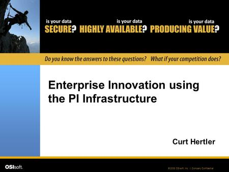 © 2008 OSIsoft, Inc. | Company Confidential Enterprise Innovation using the PI Infrastructure Curt Hertler.