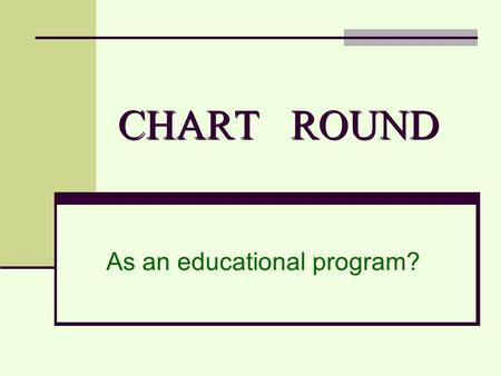 CHART ROUND As an educational program?. …Chart Round Chart: to follow or record sth carefully and in detail. Round: a regular series of visits.