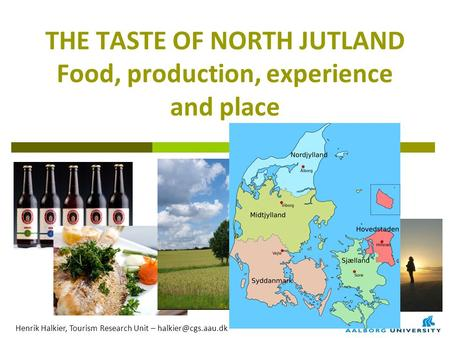 THE TASTE OF NORTH JUTLAND Food, production, experience and place Henrik Halkier, Tourism Research Unit –