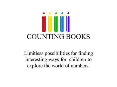COUNTING BOOKS Limitless possibilities for finding interesting ways for children to explore the world of numbers.