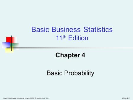 Basic Business Statistics, 11e © 2009 Prentice-Hall, Inc. Chap 4-1 Chapter 4 Basic Probability Basic Business Statistics 11 th Edition.