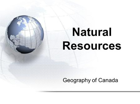 Geography of Canada Natural Resources. 1.The Resource Game 2.Defining Natural Resources 3.Types of Industry.