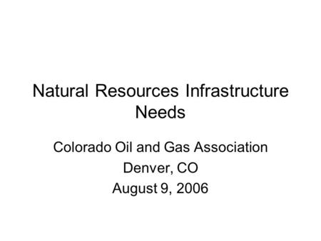 Natural Resources Infrastructure Needs Colorado Oil and Gas Association Denver, CO August 9, 2006.