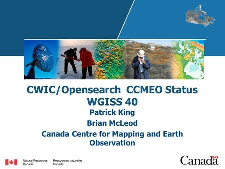 CWIC/Opensearch CCMEO Status WGISS 40 Patrick King Brian McLeod Canada Centre for Mapping and Earth Observation.
