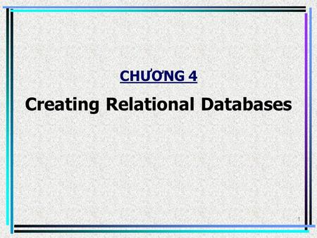 1 CHƯƠNG 4 Creating Relational Databases. 2 1. Understanding Table Relationships Example: This database tracks customers and their orders in two separate.