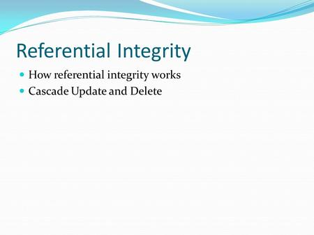 Referential Integrity How referential integrity works Cascade Update and Delete.