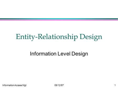 Information Access Mgt09/12/971 Entity-Relationship Design Information Level Design.