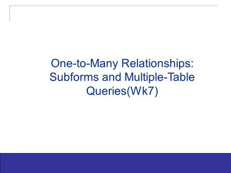 Exploring Office 2003 - Grauer and Barber 1 One-to-Many Relationships: Subforms and Multiple-Table Queries(Wk7)