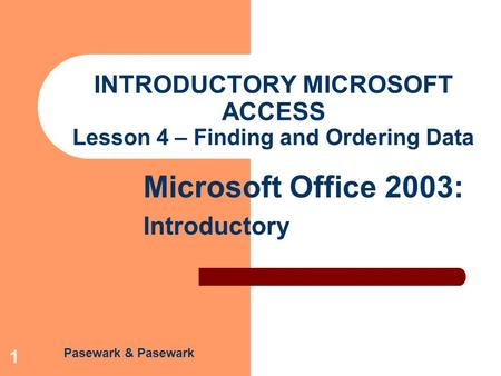 Pasewark & Pasewark Microsoft Office 2003: Introductory 1 INTRODUCTORY MICROSOFT ACCESS Lesson 4 – Finding and Ordering Data.
