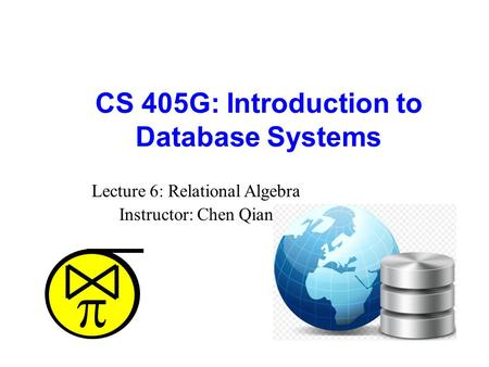  CS 405G: Introduction to Database Systems Lecture 6: Relational Algebra Instructor: Chen Qian.