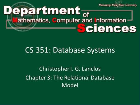 Department of Mathematics Computer and Information Science1 CS 351: Database Systems Christopher I. G. Lanclos Chapter 3: The Relational Database Model.