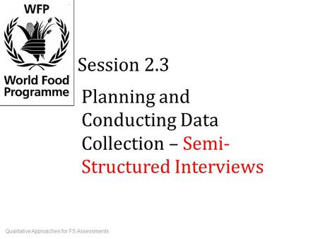 Planning and Conducting Data Collection – Semi- Structured Interviews Session 2.3 Qualitative Approaches for FS Assessments.