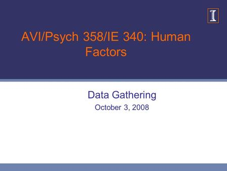 AVI/Psych 358/IE 340: Human Factors Data Gathering October 3, 2008.