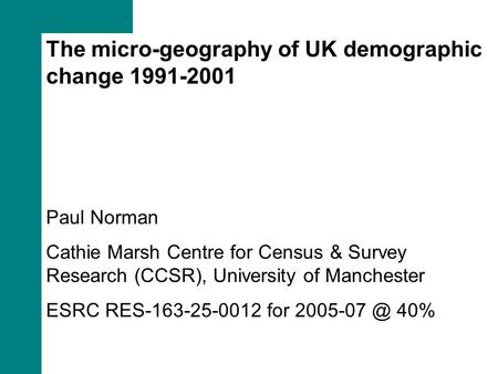The micro-geography of UK demographic change 1991-2001 Paul Norman Cathie Marsh Centre for Census & Survey Research (CCSR), University of Manchester ESRC.