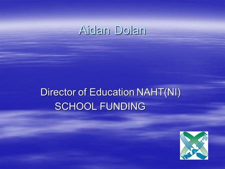 Aidan Dolan Director of Education NAHT(NI) Director of Education NAHT(NI) SCHOOL FUNDING.