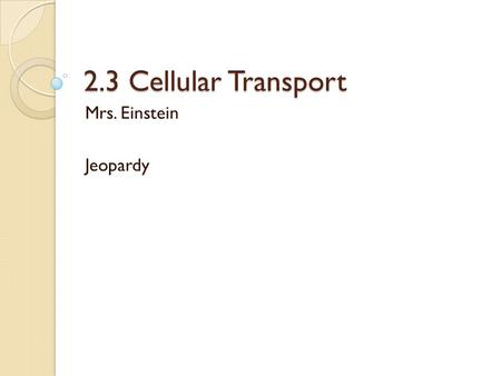 2.3 Cellular Transport Mrs. Einstein Jeopardy. A type of passive transport that requires a transport protein A. Osmosis B. Facilitated Diffusion C. Passive.