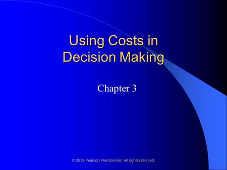 © 2012 Pearson Prentice Hall. All rights reserved. Using Costs in Decision Making Chapter 3.