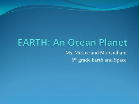 Ms. McGee and Ms. Graham 6th grade Earth and Space