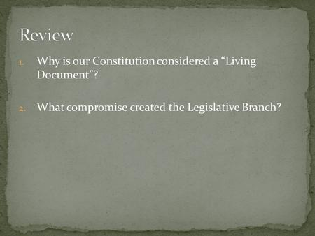 "1. Why is our Constitution considered a ""Living Document""? 2. What compromise created the Legislative Branch?"