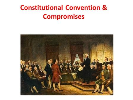 Constitutional Convention & Compromises. Constitutional Convention 1786: Representatives from 5 states met at a convention in Annapolis, Maryland to discuss.
