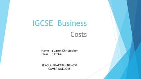 IGCSE Business Costs Name: Jason Christopher Class : CS3-A SEKOLAH HARAPAN BANGSA CAMBRIDGE 2015.