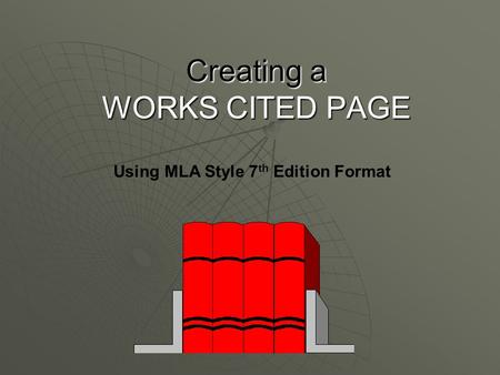 Creating a WORKS CITED PAGE Using MLA Style 7 th Edition Format.