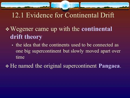 12.1 Evidence for Continental Drift  Wegener came up with the continental drift theory the idea that the continents used to be connected as one big supercontinent.