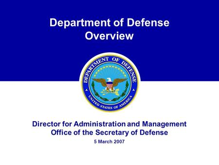 Department of Defense Overview Director for Administration and Management Office of the Secretary of Defense 5 March 2007.