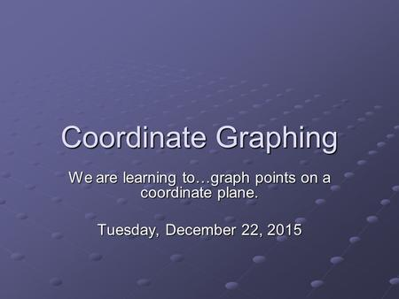 Coordinate Graphing We are learning to…graph points on a coordinate plane. Tuesday, December 22, 2015Tuesday, December 22, 2015Tuesday, December 22, 2015Tuesday,