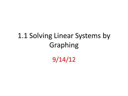 1.1 Solving Linear Systems by Graphing 9/14/12. Solution of a system of 2 linear equations: Is an ordered pair (x, y) that satisfies both equations. Graphically,