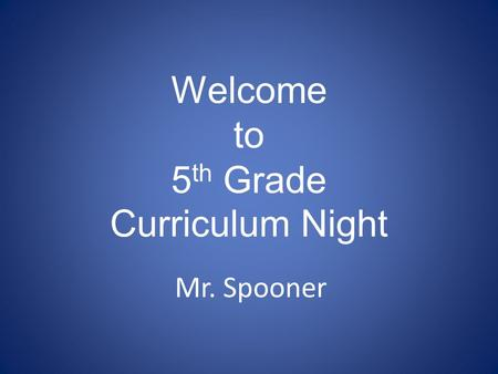 Welcome to 5 th Grade Curriculum Night Mr. Spooner.