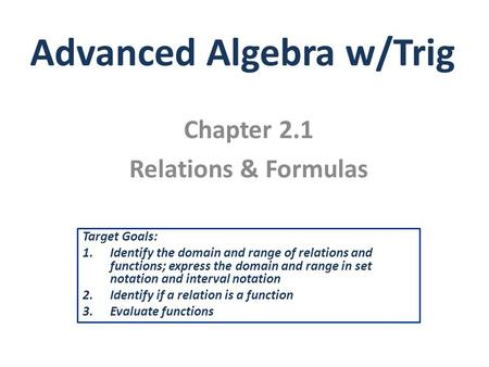 Advanced Algebra w/Trig Chapter 2.1 Relations & Formulas Target Goals: 1.Identify the domain and range of relations and functions; express the domain and.