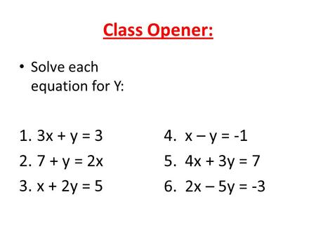 Class Opener: Solve each equation for Y: 1.3x + y = 3 2.7 + y = 2x 3.x + 2y = 5 4. x – y = -1 5. 4x + 3y = 7 6. 2x – 5y = -3.