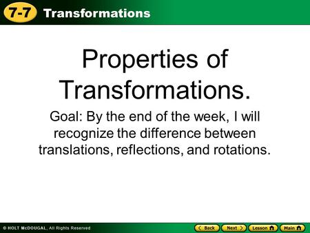 Transformations 7-7 Properties of Transformations. Goal: By the end of the week, I will recognize the difference between translations, reflections, and.