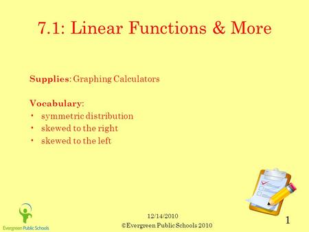 12/14/2010 ©Evergreen Public Schools 2010 1 7.1: Linear Functions & More Supplies : Graphing Calculators Vocabulary : symmetric distribution skewed to.