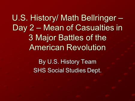 U.S. History/ Math Bellringer – Day 2 – Mean of Casualties in 3 Major Battles of the American Revolution By U.S. History Team SHS Social Studies Dept.