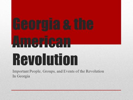 Georgia & the American Revolution Important People, Groups, and Events of the Revolution In Georgia.