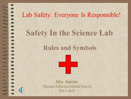 Safety In the Science Lab Rules and Symbols Lab Safety: Everyone Is Responsible! Mrs. Anicito Thomas Jefferson Middle School 2014-2015.