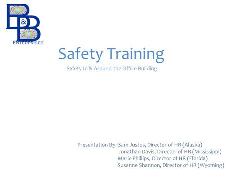 Safety Training Safety In & Around the Office Building Presentation By: Sam Justus, Director of HR (Alaska) Jonathan Davis, Director of HR (Mississippi)