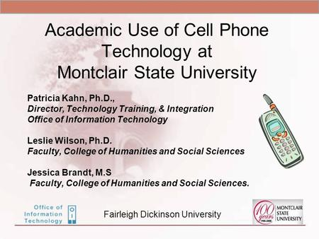 Academic Use of Cell Phone Technology at Montclair State University Patricia Kahn, Ph.D., Director, Technology Training, & Integration Office of Information.