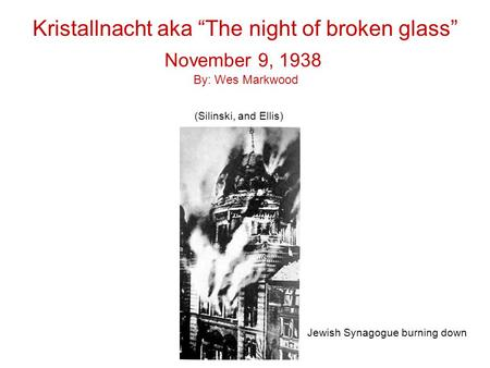 "Kristallnacht aka ""The night of broken glass"" Jewish Synagogue burning down November 9, 1938 By: Wes Markwood (Silinski, and Ellis)"
