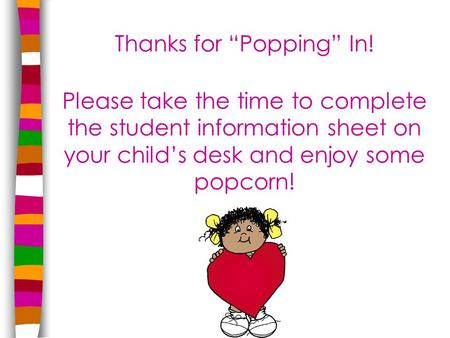 "Thanks for ""Popping"" In! Please take the time to complete the student information sheet on your child's desk and enjoy some popcorn!"