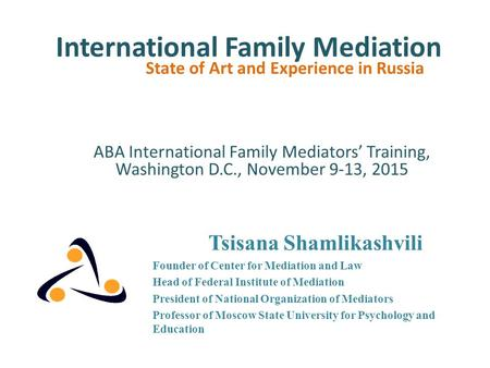 International Family Mediation State of Art and Experience in Russia Tsisana Shamlikashvili Founder of Center for Mediation and Law Head of Federal Institute.