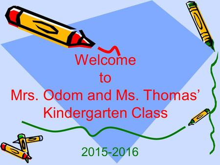 2015-2016 Welcome to Mrs. Odom and Ms. Thomas' Kindergarten Class.