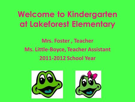 Welcome to Kindergarten at Lakeforest Elementary Mrs. Foster, Teacher Ms. Little-Boyce, Teacher Assistant 2011-2012 School Year.