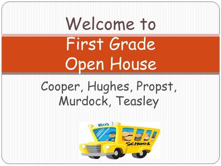 Cooper, Hughes, Propst, Murdock, Teasley Welcome to First Grade Open House.