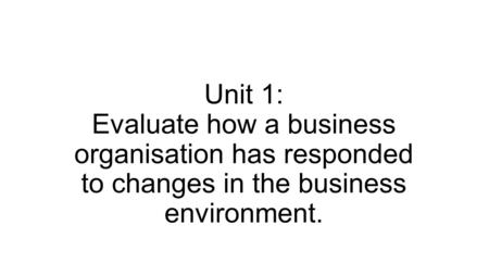 evaluate how an organisation has responded to changes in the business environment Today's organizations have to deal with dynamic and uncertain environments self-awareness and every successful business seems to have this clarity of vision changeability of the market environment, speed of change, intensity of competition.