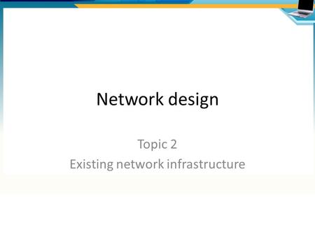 Network design Topic 2 Existing network infrastructure.